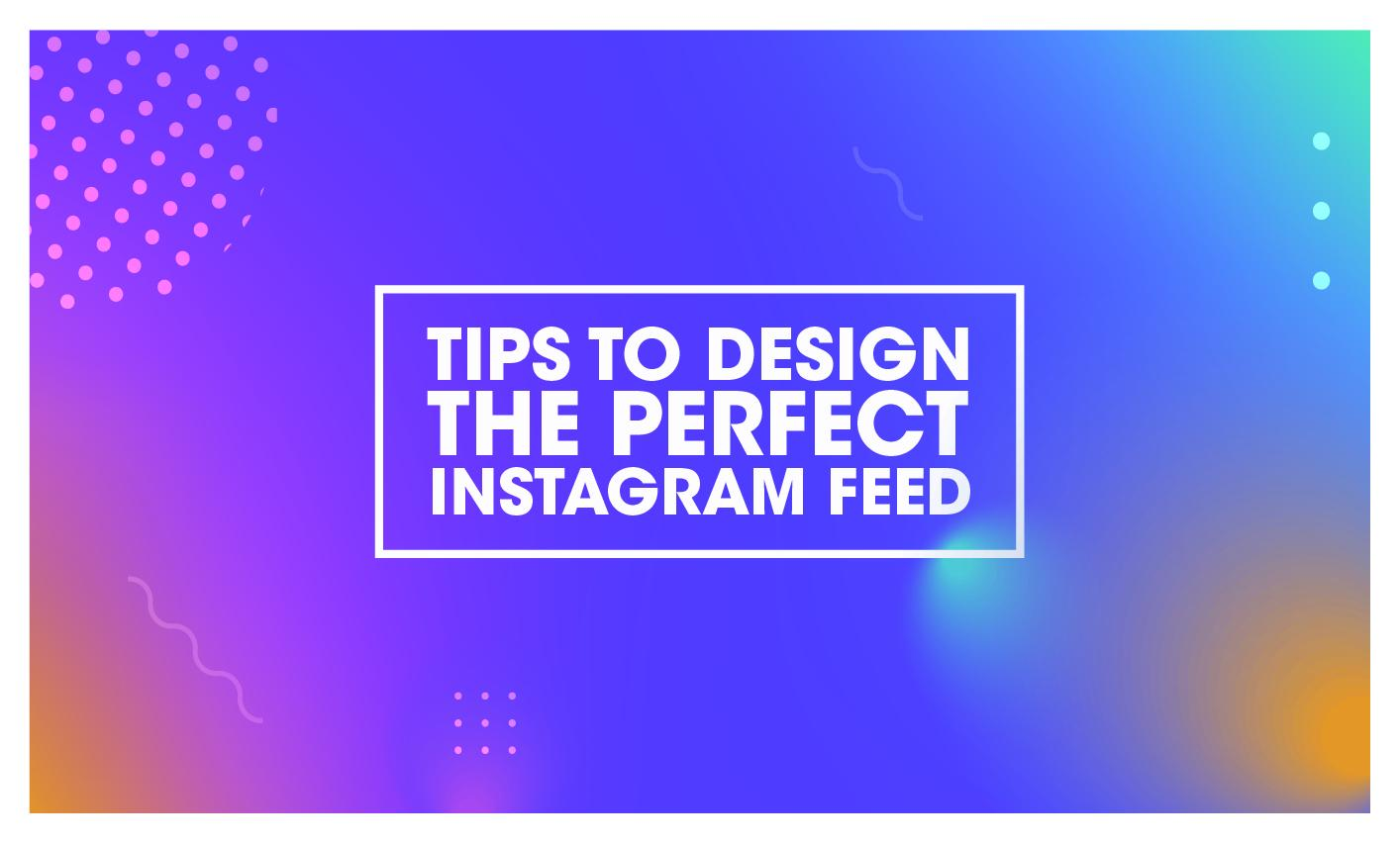 TIPS TO DESIGN THE PERFECT INSTAGRAM FEED - News